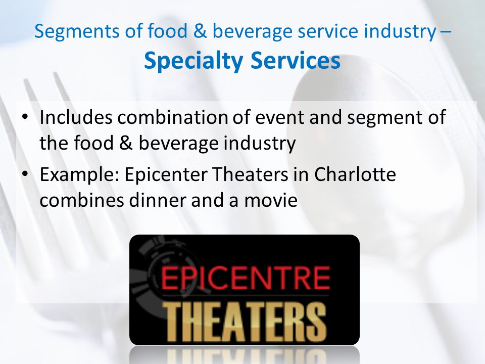Segments of food & beverage service industry – Specialty Services Includes combination of event and segment of the food & beverage industry Example: Epicenter Theaters in Charlotte combines dinner and a movie