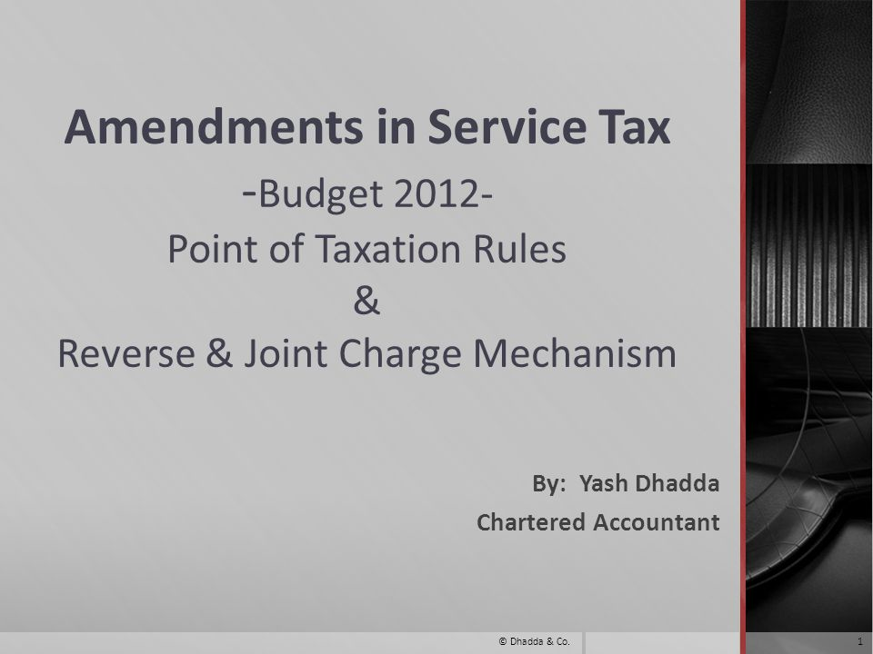 Amendments in Service Tax - Budget 2012- Point of Taxation Rules & Reverse & Joint Charge Mechanism By: Yash Dhadda Chartered Accountant 1© Dhadda & Co.