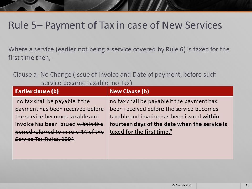 Rule 5– Payment of Tax in case of New Services Where a service (earlier not being a service covered by Rule 6) is taxed for the first time then,- Clause a- No Change (Issue of Invoice and Date of payment, before such service became taxable- no Tax) 21© Dhadda & Co.