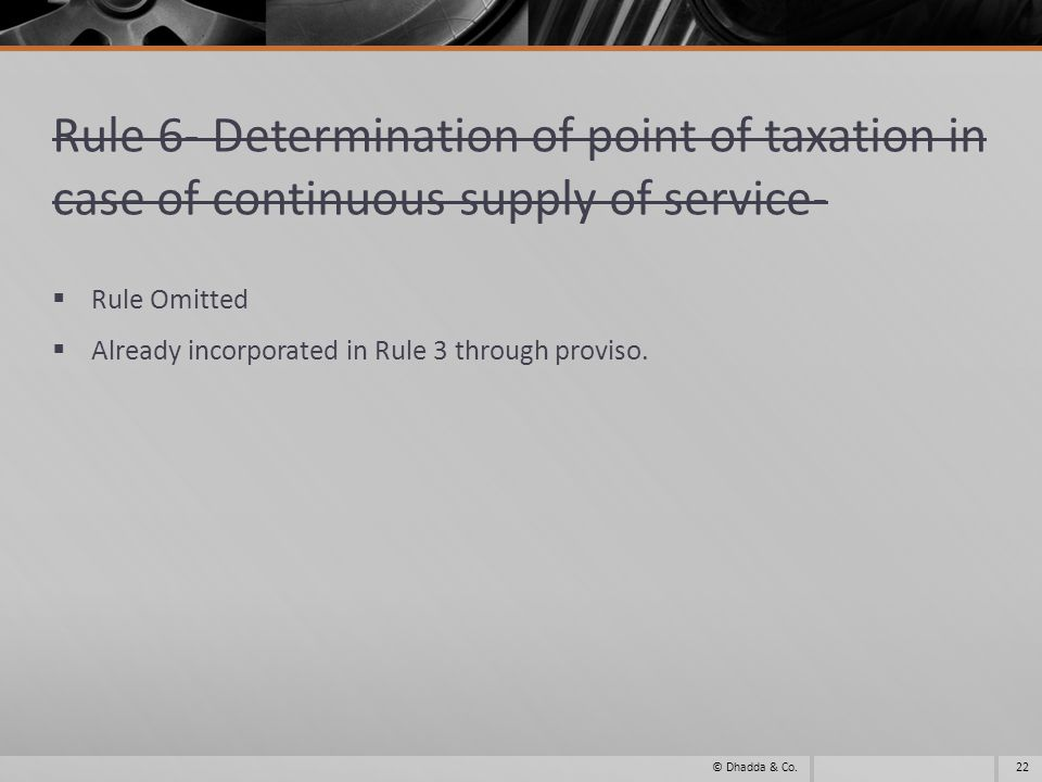 Rule 6- Determination of point of taxation in case of continuous supply of service- Rule Omitted Already incorporated in Rule 3 through proviso.