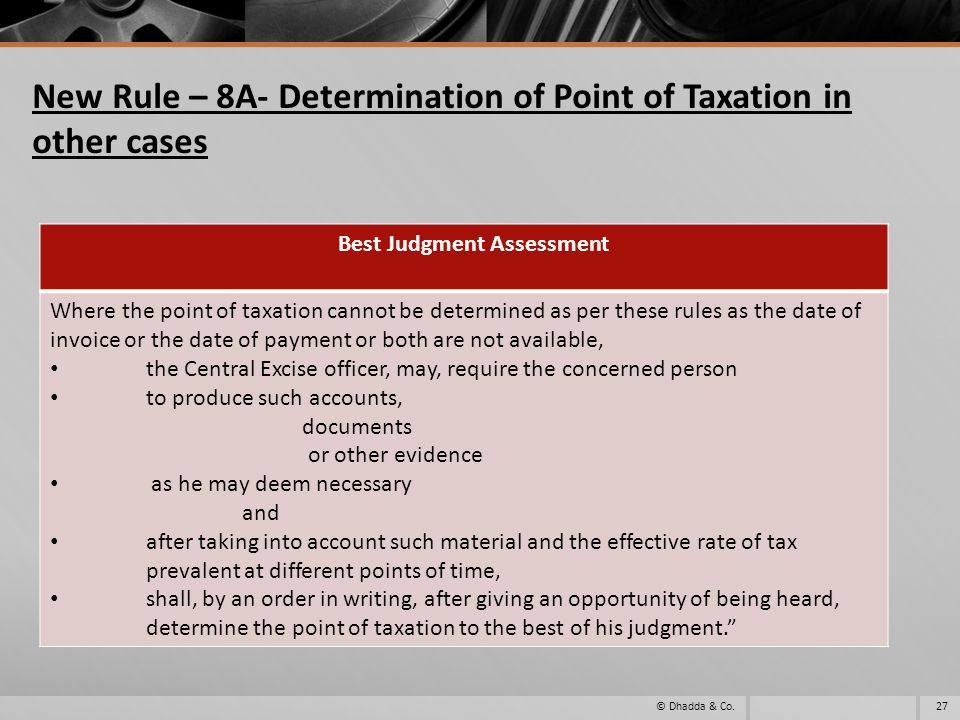 New Rule – 8A- Determination of Point of Taxation in other cases © Dhadda & Co.27 Best Judgment Assessment Where the point of taxation cannot be determined as per these rules as the date of invoice or the date of payment or both are not available, the Central Excise officer, may, require the concerned person to produce such accounts, documents or other evidence as he may deem necessary and after taking into account such material and the effective rate of tax prevalent at different points of time, shall, by an order in writing, after giving an opportunity of being heard, determine the point of taxation to the best of his judgment.