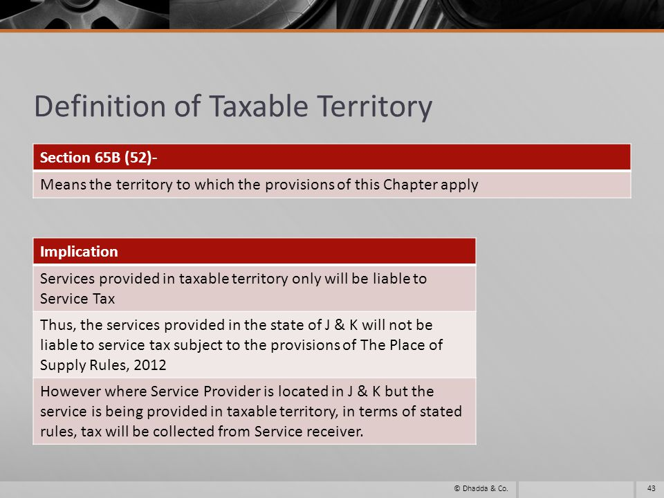 Definition of Taxable Territory Section 65B (52)- Means the territory to which the provisions of this Chapter apply 43© Dhadda & Co.