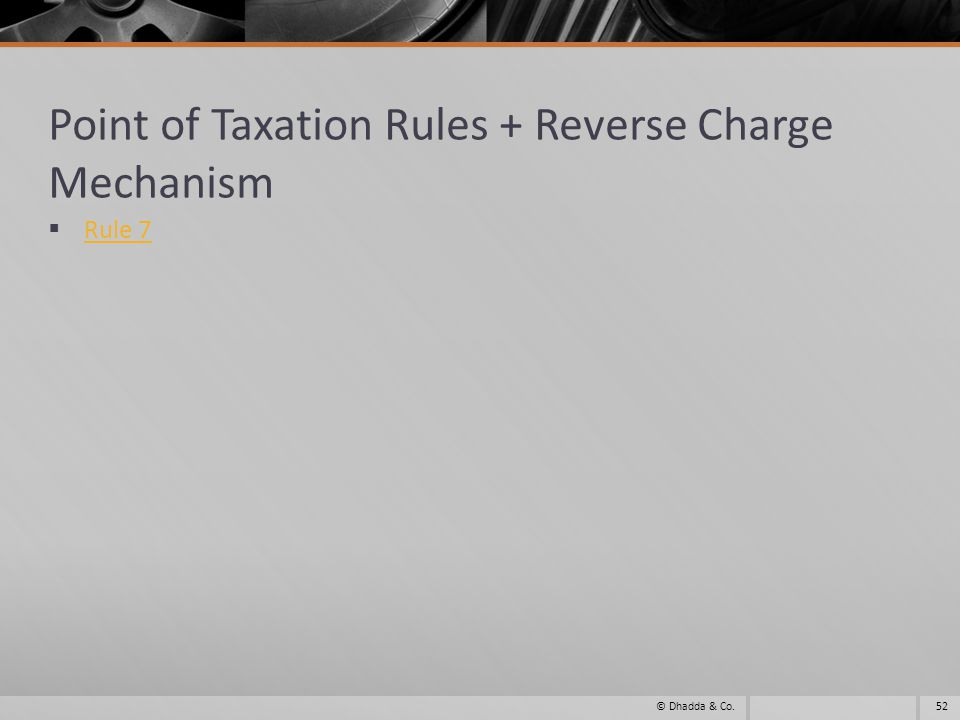 Point of Taxation Rules + Reverse Charge Mechanism Rule 7 52© Dhadda & Co.