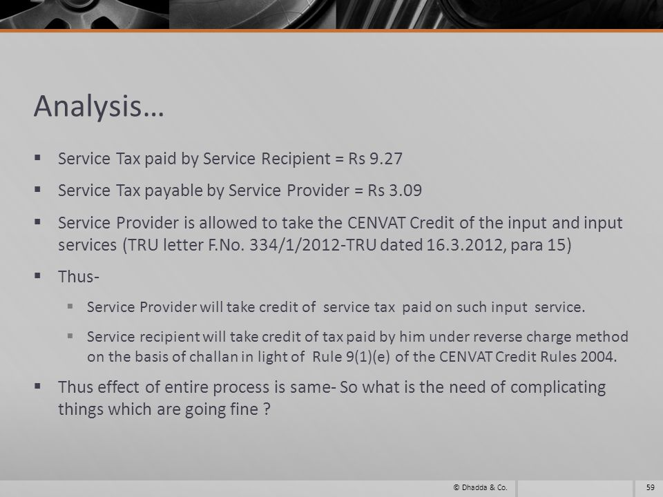 Analysis… Service Tax paid by Service Recipient = Rs 9.27 Service Tax payable by Service Provider = Rs 3.09 Service Provider is allowed to take the CENVAT Credit of the input and input services (TRU letter F.No.