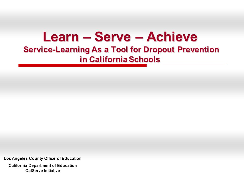 Learn – Serve – Achieve Service-Learning As a Tool for Dropout Prevention in California Schools Los Angeles County Office of Education California Department of Education CalServe Initiative