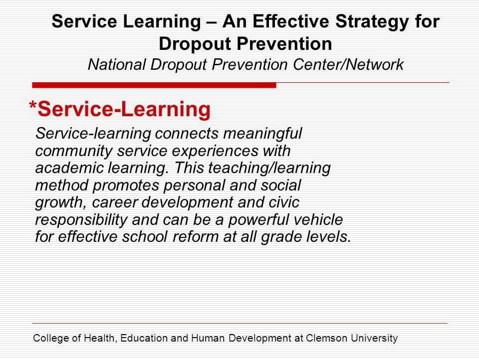 Service Learning – An Effective Strategy for Dropout Prevention National Dropout Prevention Center/Network *Service-Learning Service-learning connects meaningful community service experiences with academic learning.