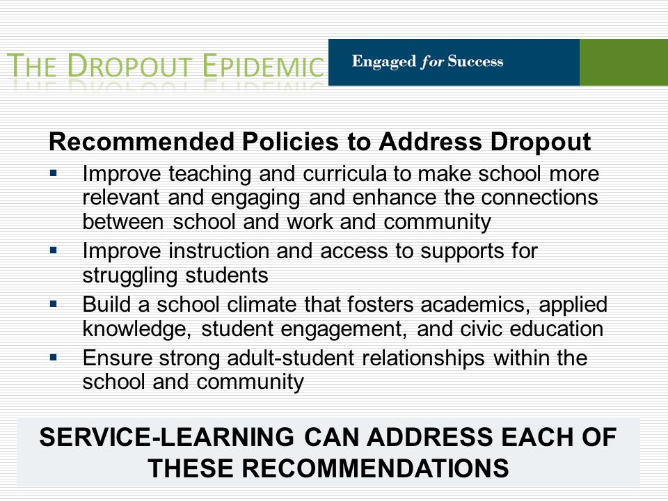 Recommended Policies to Address Dropout Improve teaching and curricula to make school more relevant and engaging and enhance the connections between school and work and community Improve instruction and access to supports for struggling students Build a school climate that fosters academics, applied knowledge, student engagement, and civic education Ensure strong adult-student relationships within the school and community SERVICE-LEARNING CAN ADDRESS EACH OF THESE RECOMMENDATIONS