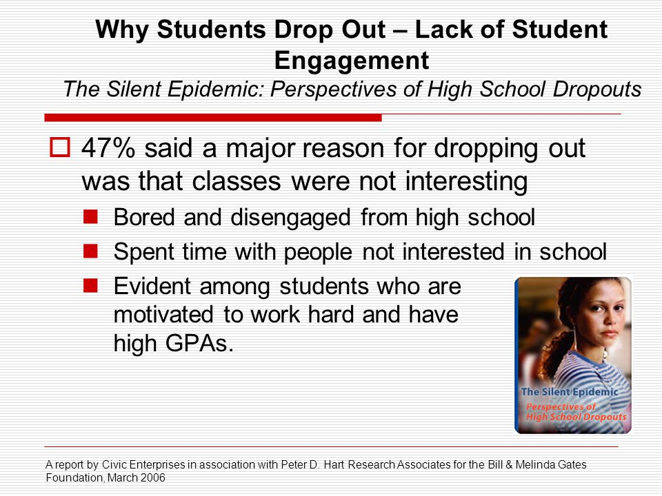 Why Students Drop Out – Lack of Student Engagement The Silent Epidemic: Perspectives of High School Dropouts 47% said a major reason for dropping out was that classes were not interesting Bored and disengaged from high school Spent time with people not interested in school Evident among students who are motivated to work hard and have high GPAs.
