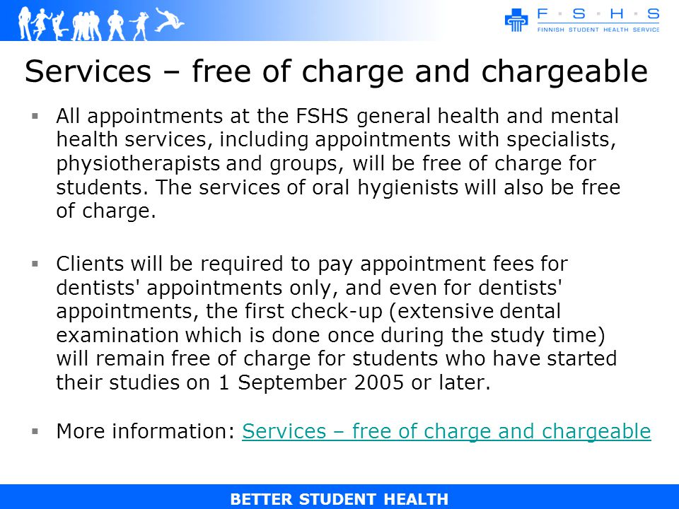BETTER STUDENT HEALTH Services – free of charge and chargeable All appointments at the FSHS general health and mental health services, including appointments with specialists, physiotherapists and groups, will be free of charge for students.