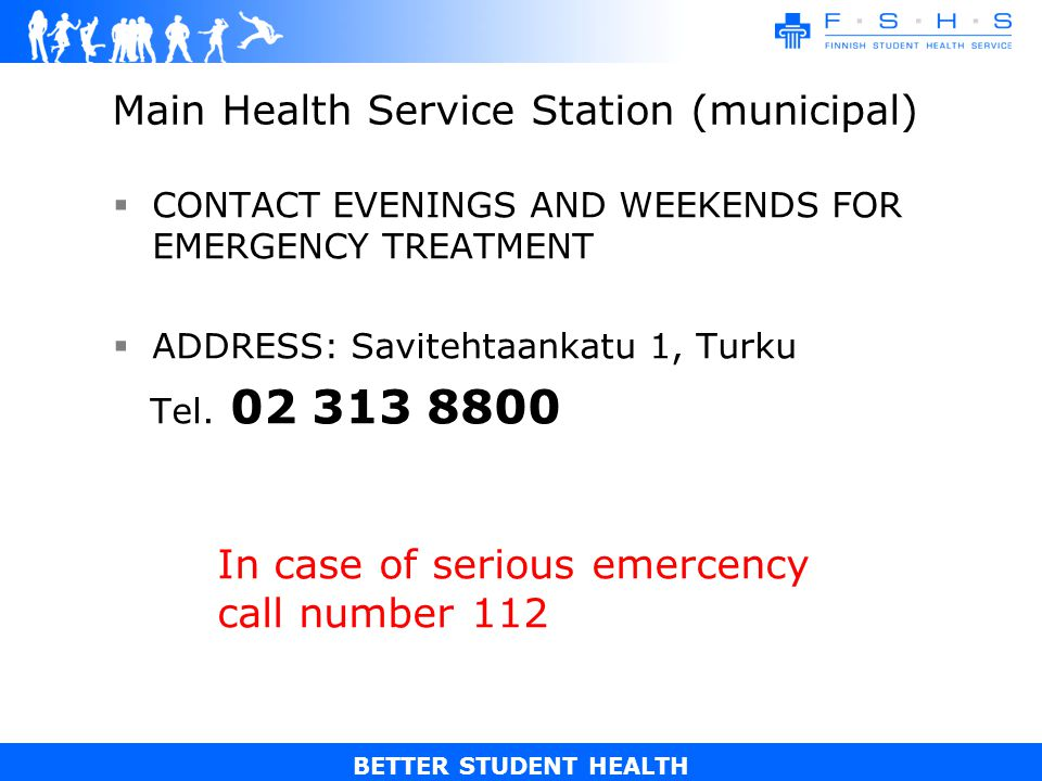 BETTER STUDENT HEALTH Main Health Service Station (municipal) CONTACT EVENINGS AND WEEKENDS FOR EMERGENCY TREATMENT ADDRESS: Savitehtaankatu 1, Turku Tel.
