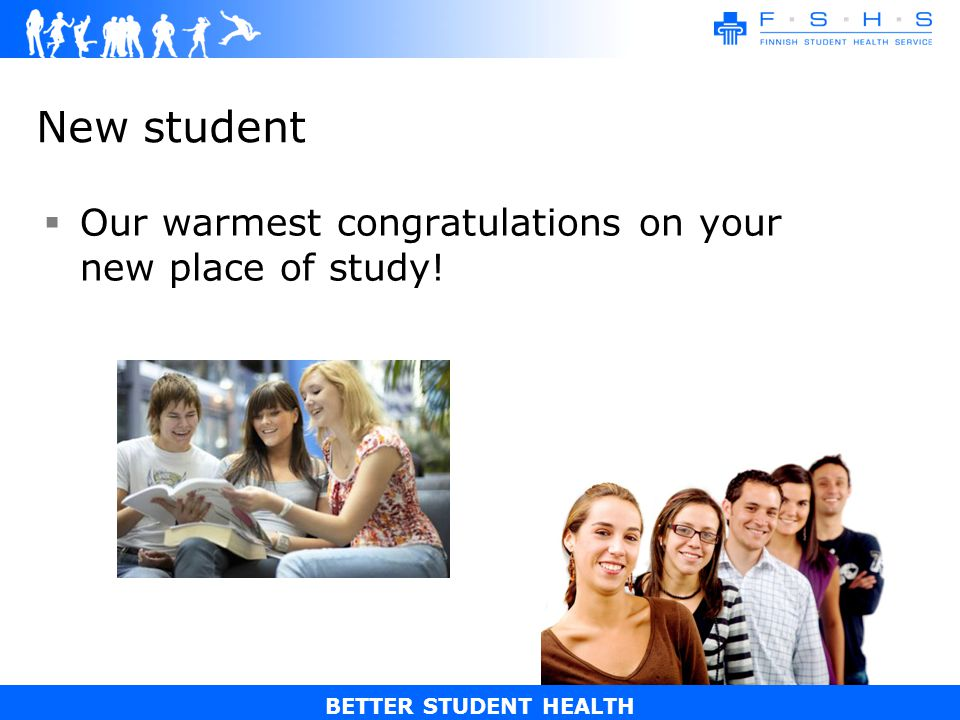 BETTER STUDENT HEALTH New student Our warmest congratulations on your new place of study!