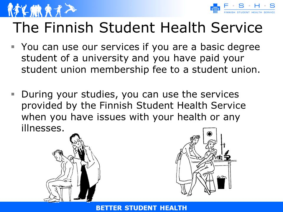 BETTER STUDENT HEALTH The Finnish Student Health Service You can use our services if you are a basic degree student of a university and you have paid your student union membership fee to a student union.