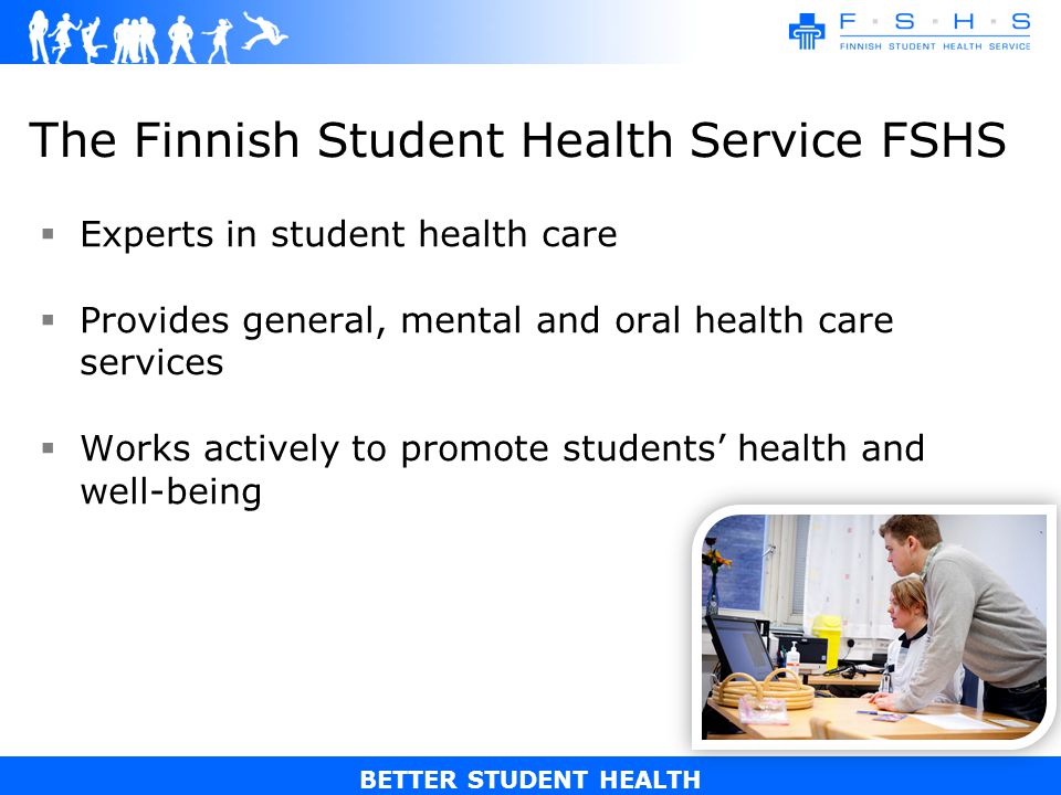 BETTER STUDENT HEALTH The Finnish Student Health Service FSHS Experts in student health care Provides general, mental and oral health care services Works actively to promote students health and well-being