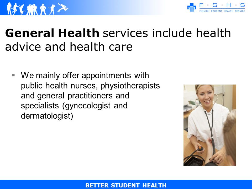 BETTER STUDENT HEALTH General Health services include health advice and health care We mainly offer appointments with public health nurses, physiotherapists and general practitioners and specialists (gynecologist and dermatologist)