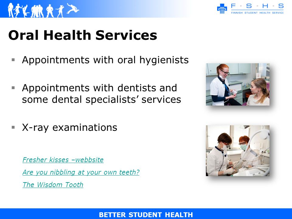 BETTER STUDENT HEALTH Oral Health Services Appointments with oral hygienists Appointments with dentists and some dental specialists services X-ray examinations Fresher kisses –webbsite Are you nibbling at your own teeth.