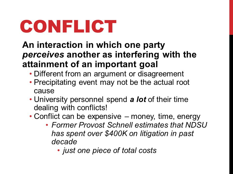 CONFLICT An interaction in which one party perceives another as interfering with the attainment of an important goal Different from an argument or disagreement Precipitating event may not be the actual root cause University personnel spend a lot of their time dealing with conflicts.