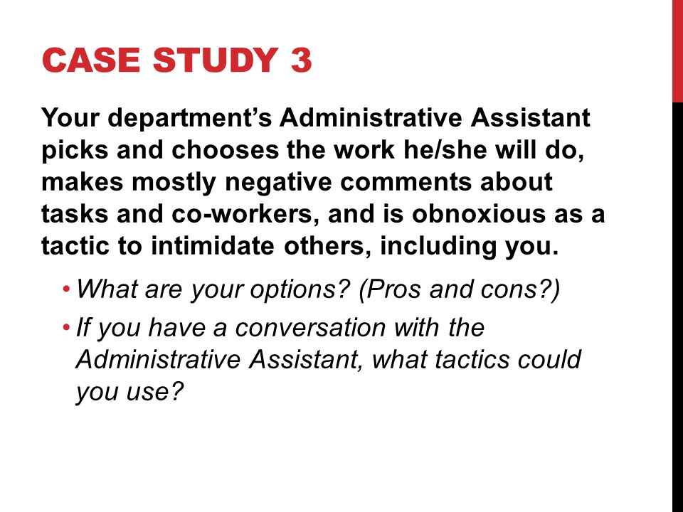 CASE STUDY 3 Your departments Administrative Assistant picks and chooses the work he/she will do, makes mostly negative comments about tasks and co-workers, and is obnoxious as a tactic to intimidate others, including you.