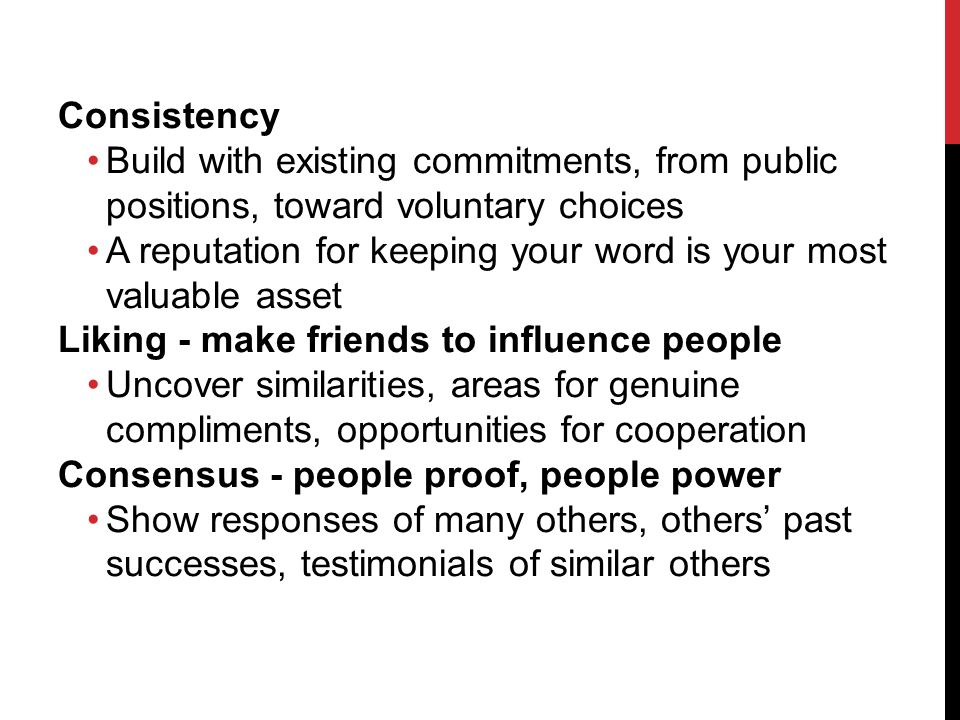 Consistency Build with existing commitments, from public positions, toward voluntary choices A reputation for keeping your word is your most valuable asset Liking - make friends to influence people Uncover similarities, areas for genuine compliments, opportunities for cooperation Consensus - people proof, people power Show responses of many others, others past successes, testimonials of similar others