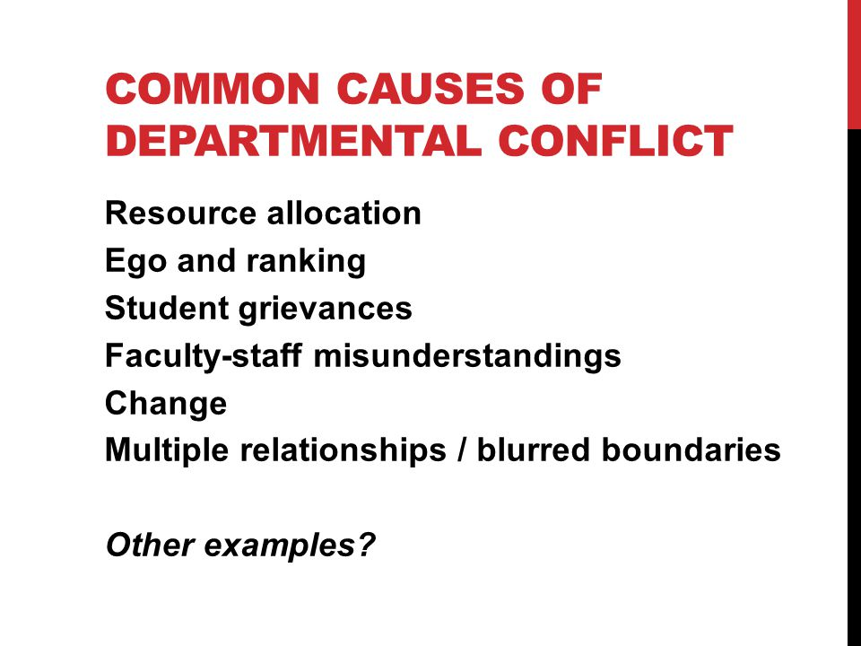 COMMON CAUSES OF DEPARTMENTAL CONFLICT Resource allocation Ego and ranking Student grievances Faculty-staff misunderstandings Change Multiple relationships / blurred boundaries Other examples