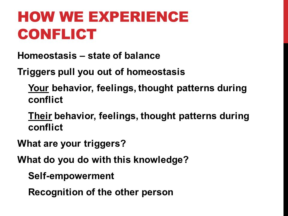 HOW WE EXPERIENCE CONFLICT Homeostasis – state of balance Triggers pull you out of homeostasis Your behavior, feelings, thought patterns during conflict Their behavior, feelings, thought patterns during conflict What are your triggers.