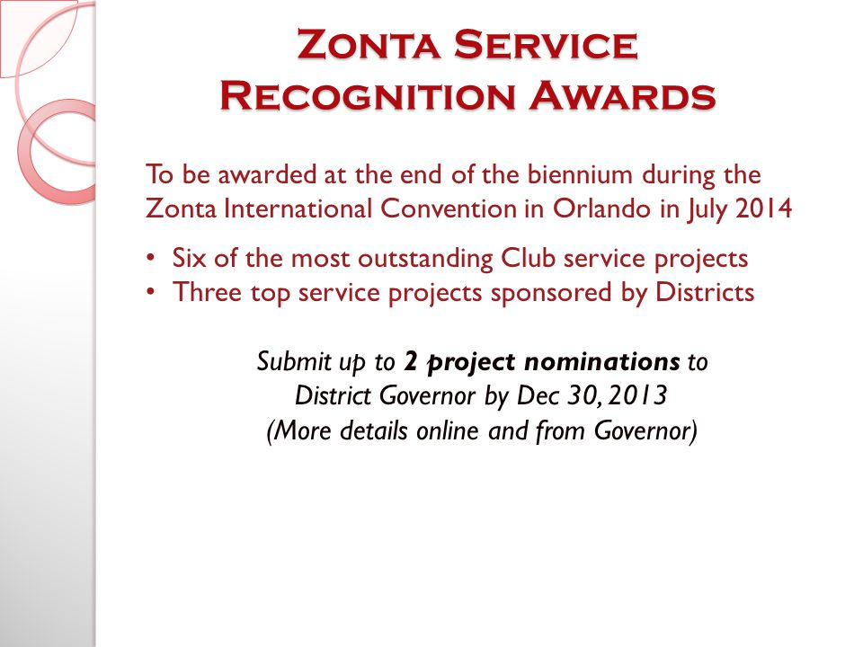 To be awarded at the end of the biennium during the Zonta International Convention in Orlando in July 2014 Six of the most outstanding Club service projects Three top service projects sponsored by Districts Submit up to 2 project nominations to District Governor by Dec 30, 2013 (More details online and from Governor)