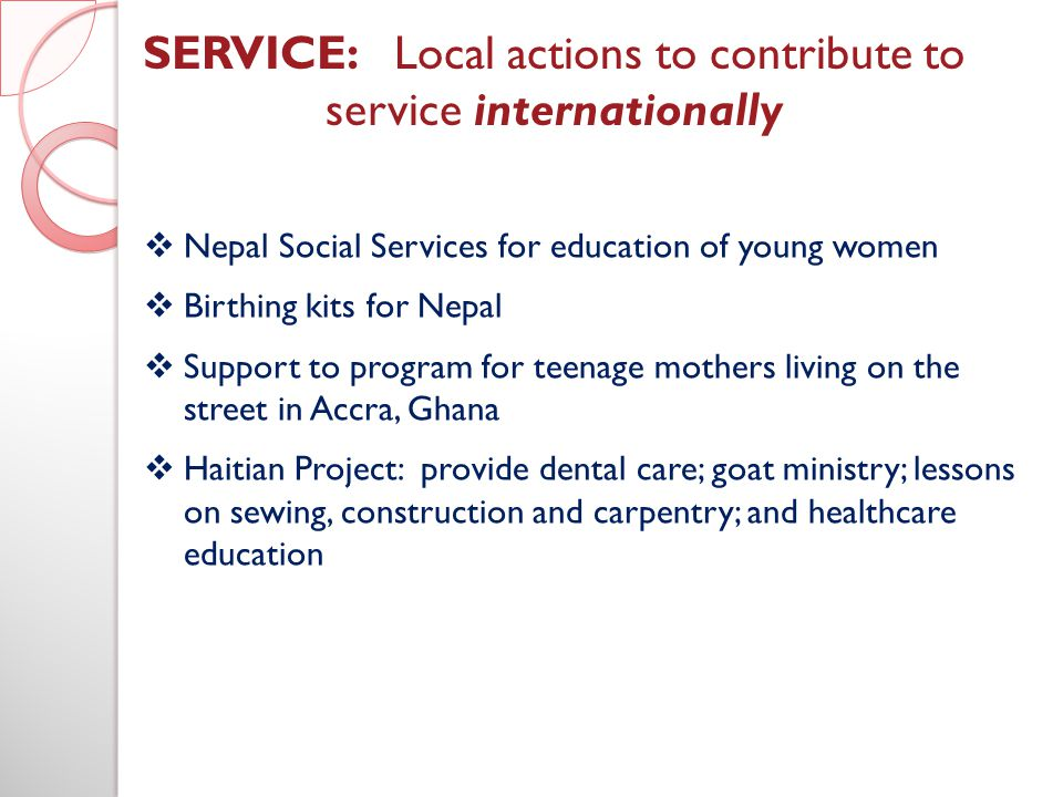 SERVICE: Local actions to contribute to service internationally Nepal Social Services for education of young women Birthing kits for Nepal Support to program for teenage mothers living on the street in Accra, Ghana Haitian Project: provide dental care; goat ministry; lessons on sewing, construction and carpentry; and healthcare education