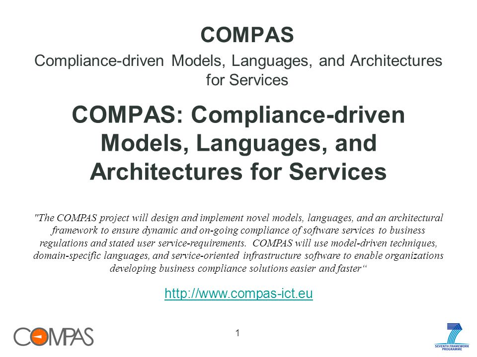COMPAS Compliance-driven Models, Languages, and Architectures for Services The COMPAS project will design and implement novel models, languages, and an architectural framework to ensure dynamic and on-going compliance of software services to business regulations and stated user service-requirements.