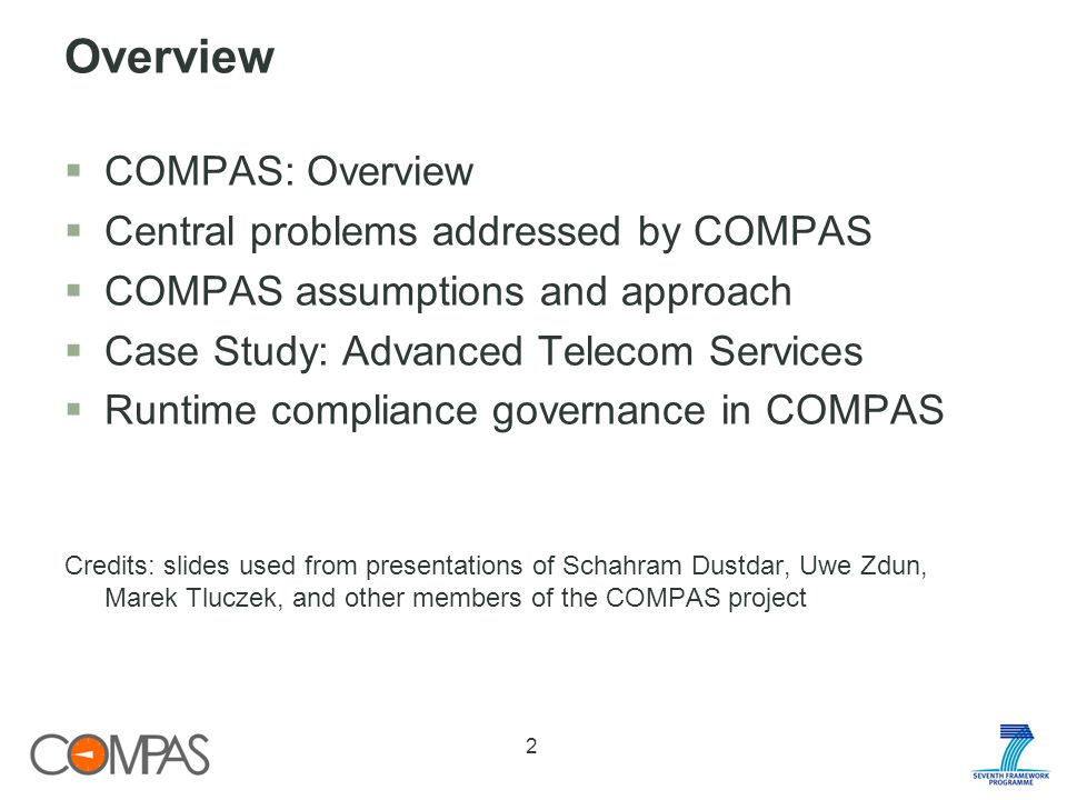 Overview COMPAS: Overview Central problems addressed by COMPAS COMPAS assumptions and approach Case Study: Advanced Telecom Services Runtime compliance governance in COMPAS Credits: slides used from presentations of Schahram Dustdar, Uwe Zdun, Marek Tluczek, and other members of the COMPAS project 2