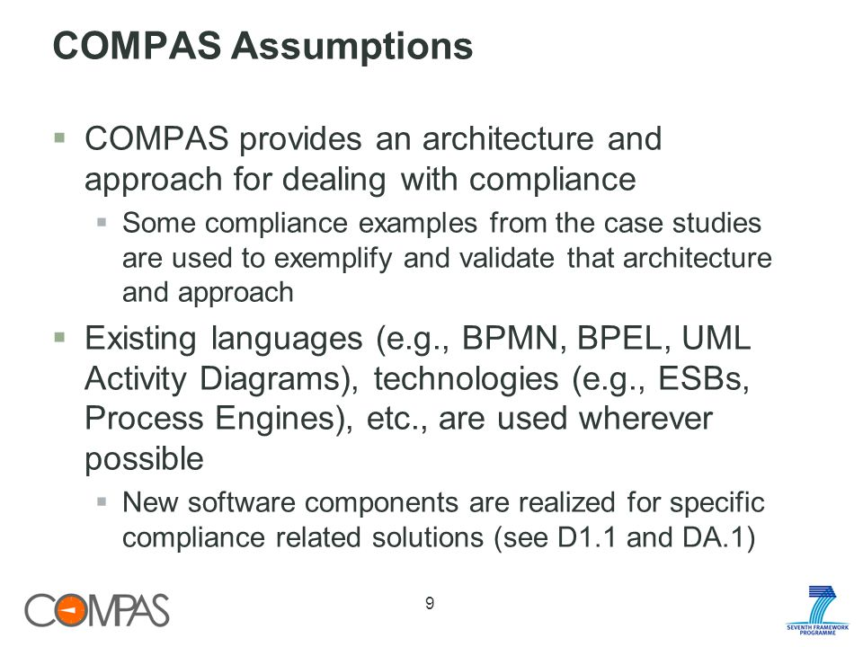 COMPAS Assumptions COMPAS provides an architecture and approach for dealing with compliance Some compliance examples from the case studies are used to exemplify and validate that architecture and approach Existing languages (e.g., BPMN, BPEL, UML Activity Diagrams), technologies (e.g., ESBs, Process Engines), etc., are used wherever possible New software components are realized for specific compliance related solutions (see D1.1 and DA.1) 9