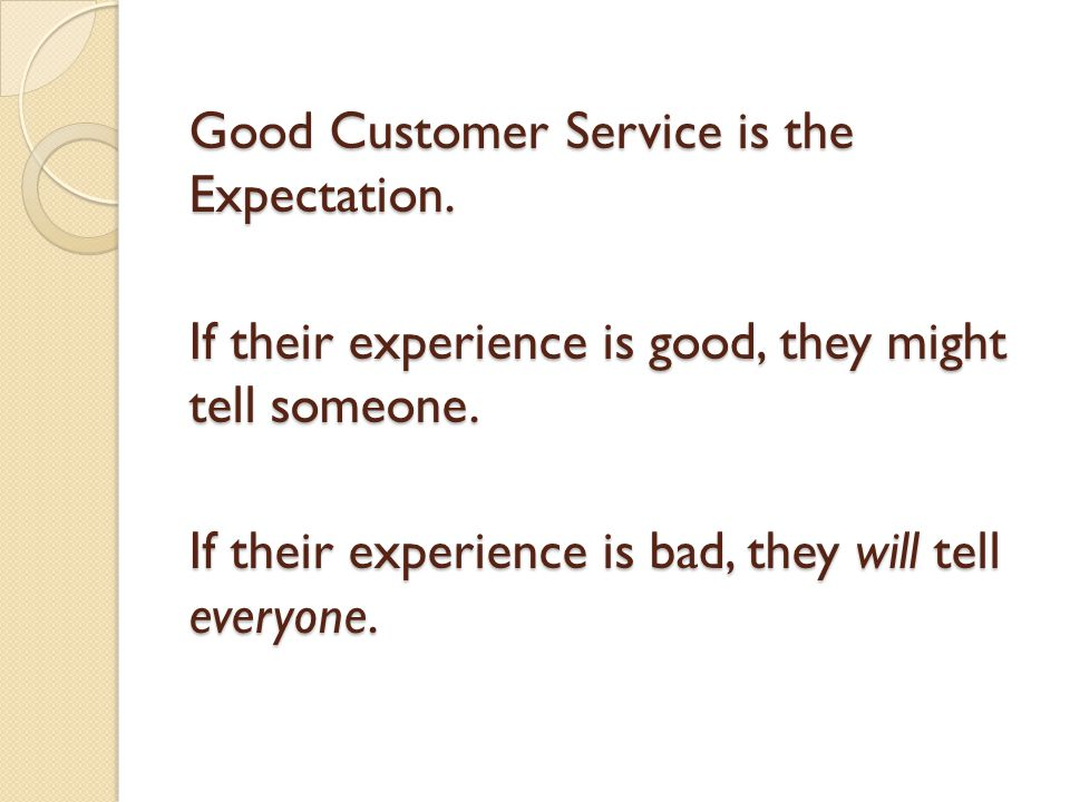 Good Customer Service is the Expectation. If their experience is good, they might tell someone.