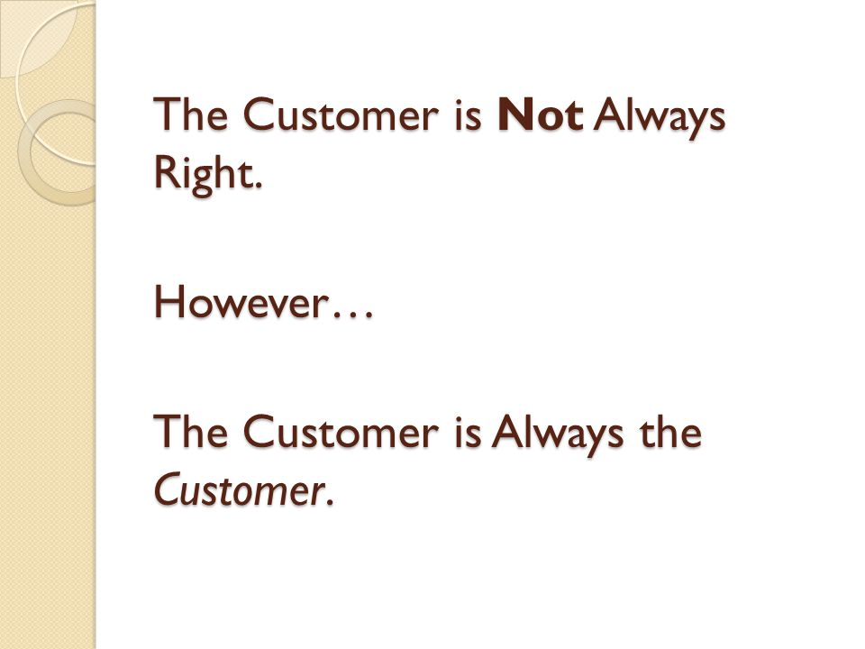 The Customer is Not Always Right. However… The Customer is Always the Customer.