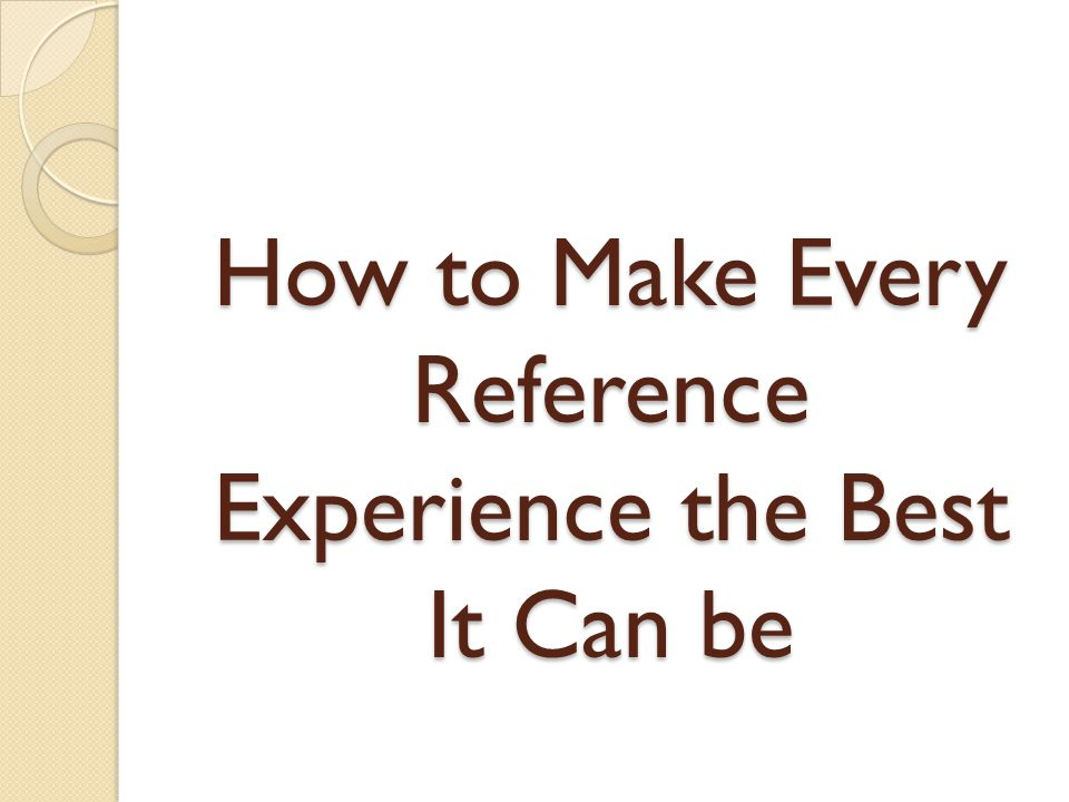 How to Make Every Reference Experience the Best It Can be