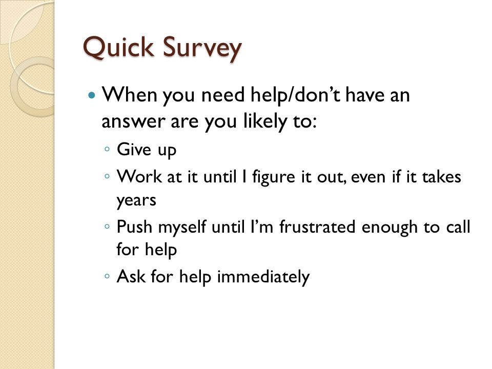 When you need help/dont have an answer are you likely to: Give up Work at it until I figure it out, even if it takes years Push myself until Im frustrated enough to call for help Ask for help immediately Quick Survey