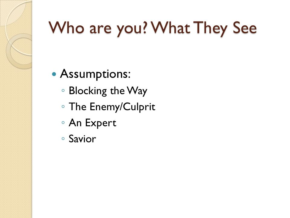 Who are you What They See Assumptions: Blocking the Way The Enemy/Culprit An Expert Savior