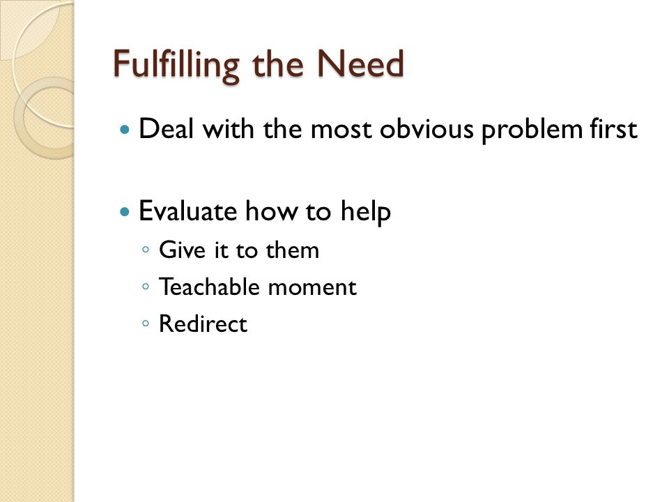 Fulfilling the Need Deal with the most obvious problem first Evaluate how to help Give it to them Teachable moment Redirect