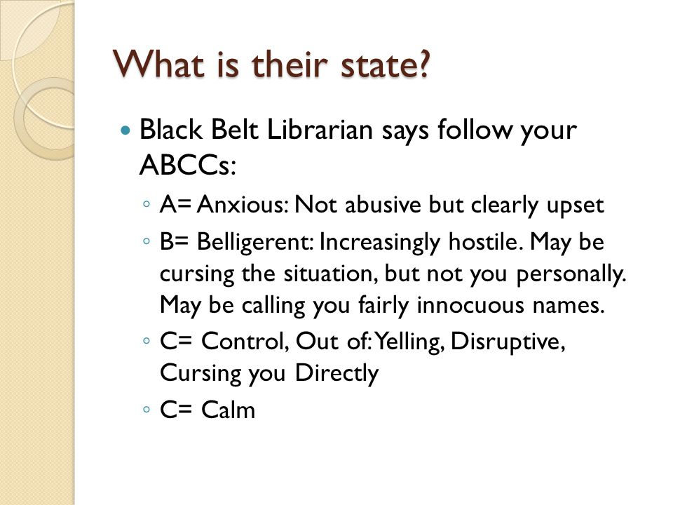 Black Belt Librarian says follow your ABCCs: A= Anxious: Not abusive but clearly upset B= Belligerent: Increasingly hostile.