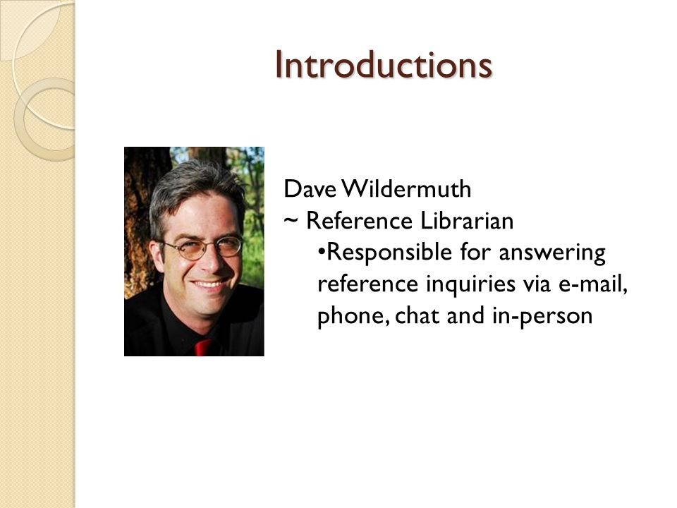 Introductions Dave Wildermuth ~ Reference Librarian Responsible for answering reference inquiries via e-mail, phone, chat and in-person