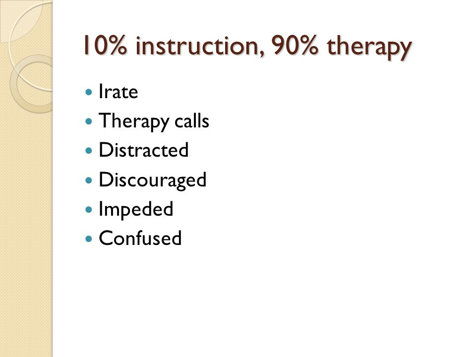 10% instruction, 90% therapy Irate Therapy calls Distracted Discouraged Impeded Confused