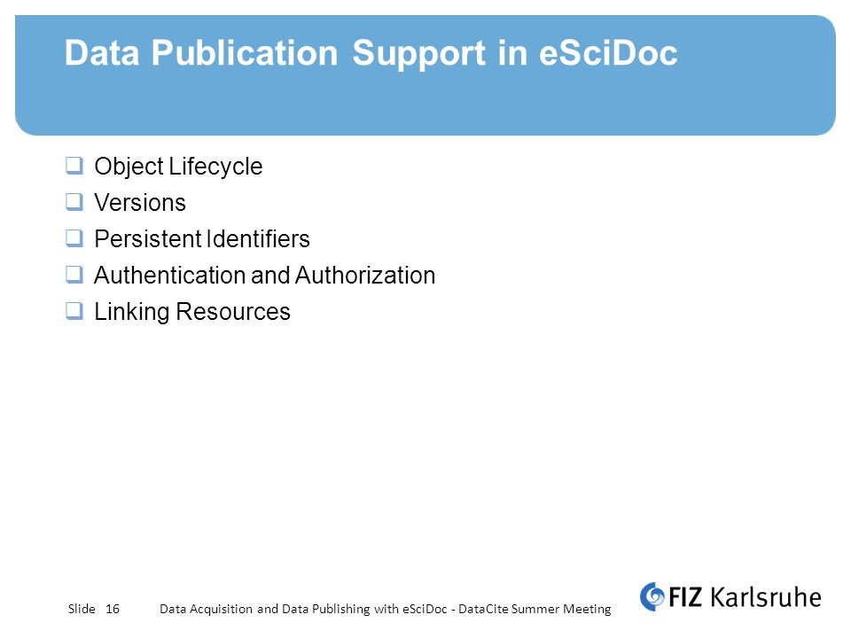 Slide Data Publication Support in eSciDoc Object Lifecycle Versions Persistent Identifiers Authentication and Authorization Linking Resources Data Acquisition and Data Publishing with eSciDoc - DataCite Summer Meeting16
