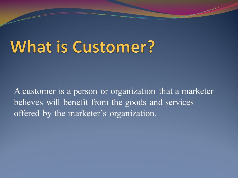 A customer is a person or organization that a marketer believes will benefit from the goods and services offered by the marketers organization.