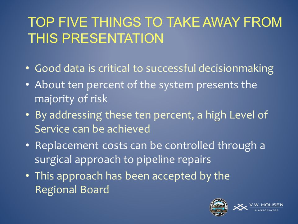 TOP FIVE THINGS TO TAKE AWAY FROM THIS PRESENTATION Good data is critical to successful decisionmaking About ten percent of the system presents the majority of risk By addressing these ten percent, a high Level of Service can be achieved Replacement costs can be controlled through a surgical approach to pipeline repairs This approach has been accepted by the Regional Board