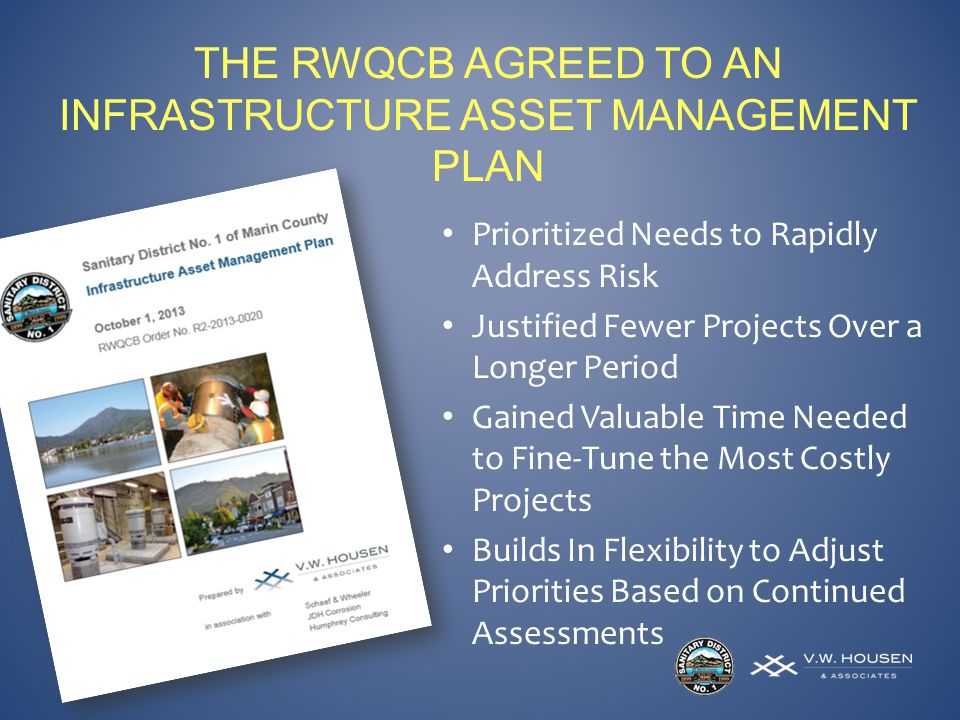 THE RWQCB AGREED TO AN INFRASTRUCTURE ASSET MANAGEMENT PLAN Prioritized Needs to Rapidly Address Risk Justified Fewer Projects Over a Longer Period Gained Valuable Time Needed to Fine-Tune the Most Costly Projects Builds In Flexibility to Adjust Priorities Based on Continued Assessments