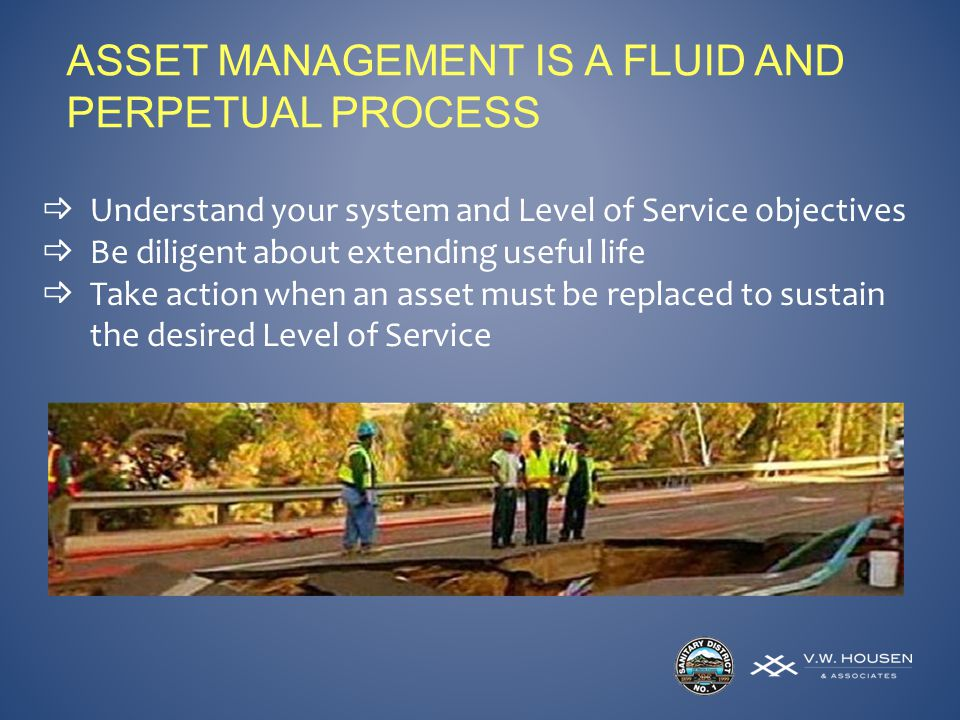 ASSET MANAGEMENT IS A FLUID AND PERPETUAL PROCESS Understand your system and Level of Service objectives Be diligent about extending useful life Take action when an asset must be replaced to sustain the desired Level of Service