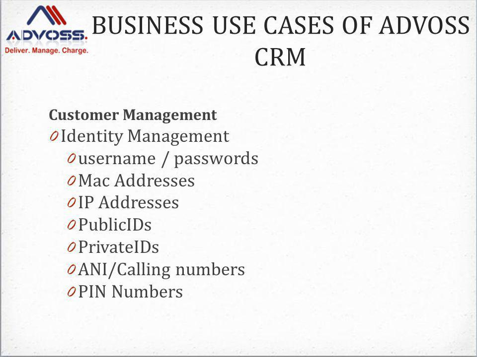 Customer Management 0 Identity Management 0 username / passwords 0 Mac Addresses 0 IP Addresses 0 PublicIDs 0 PrivateIDs 0 ANI/Calling numbers 0 PIN Numbers BUSINESS USE CASES OF ADVOSS CRM