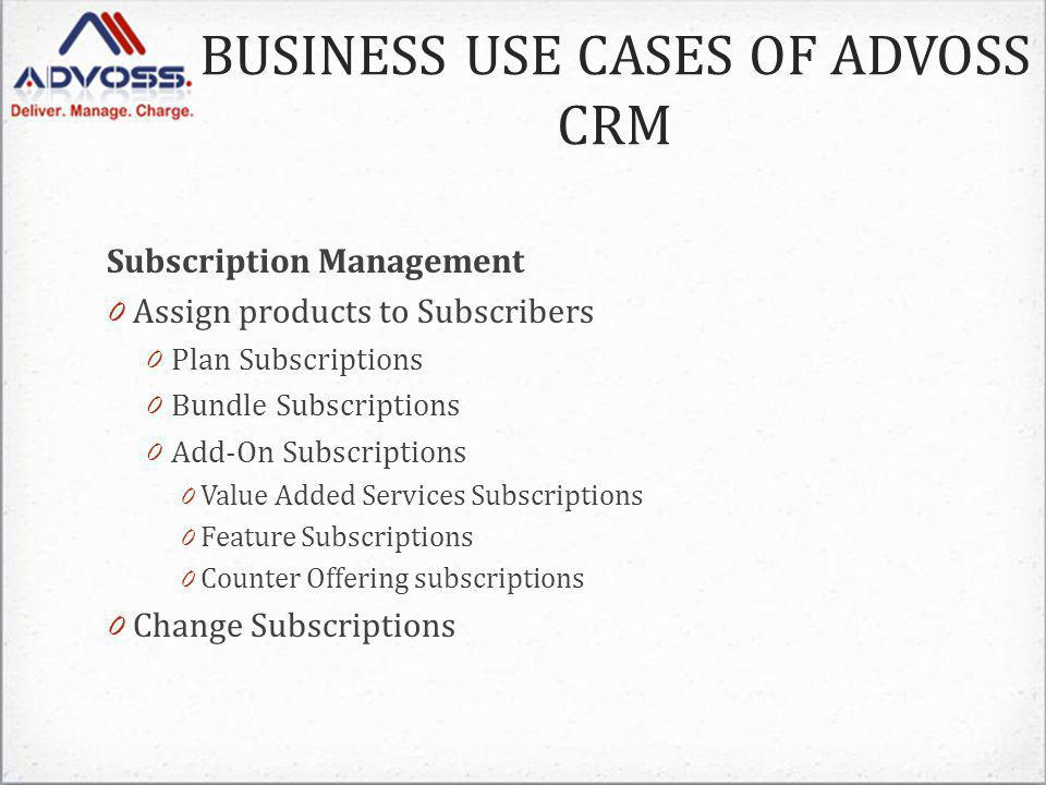 Subscription Management 0 Assign products to Subscribers 0 Plan Subscriptions 0 Bundle Subscriptions 0 Add-On Subscriptions 0 Value Added Services Subscriptions 0 Feature Subscriptions 0 Counter Offering subscriptions 0 Change Subscriptions BUSINESS USE CASES OF ADVOSS CRM