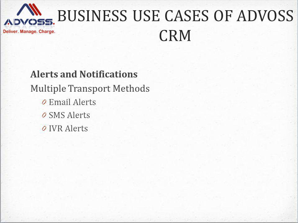 Alerts and Notifications Multiple Transport Methods 0 Email Alerts 0 SMS Alerts 0 IVR Alerts BUSINESS USE CASES OF ADVOSS CRM