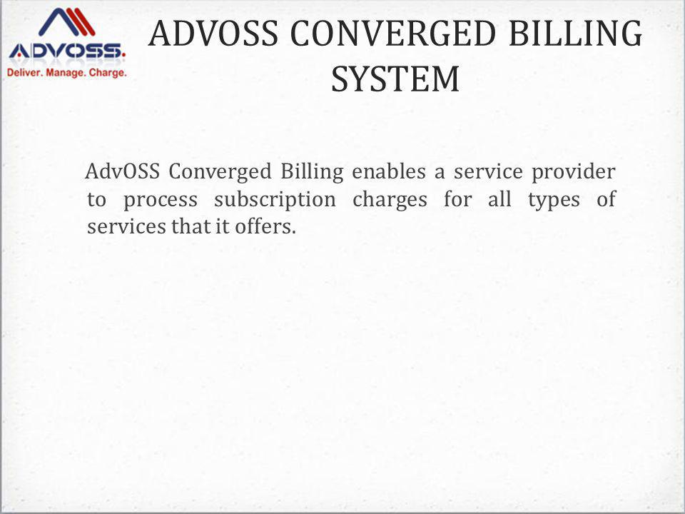 ADVOSS CONVERGED BILLING SYSTEM AdvOSS Converged Billing enables a service provider to process subscription charges for all types of services that it offers.