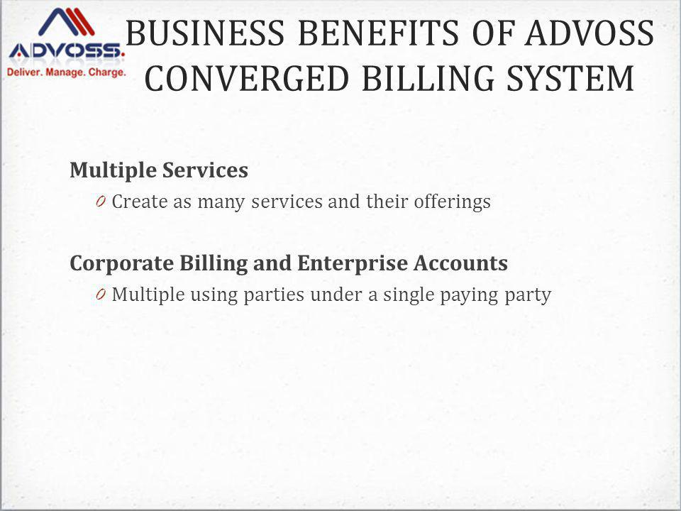 BUSINESS BENEFITS OF ADVOSS CONVERGED BILLING SYSTEM Multiple Services 0 Create as many services and their offerings Corporate Billing and Enterprise Accounts 0 Multiple using parties under a single paying party