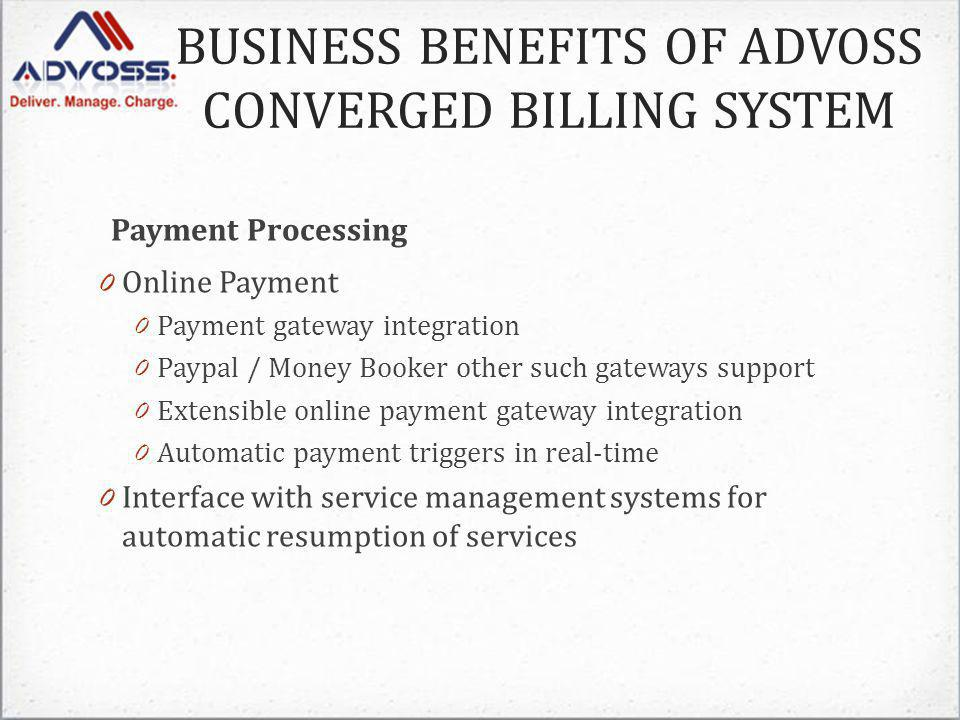 Payment Processing 0 Online Payment 0 Payment gateway integration 0 Paypal / Money Booker other such gateways support 0 Extensible online payment gateway integration 0 Automatic payment triggers in real-time 0 Interface with service management systems for automatic resumption of services BUSINESS BENEFITS OF ADVOSS CONVERGED BILLING SYSTEM