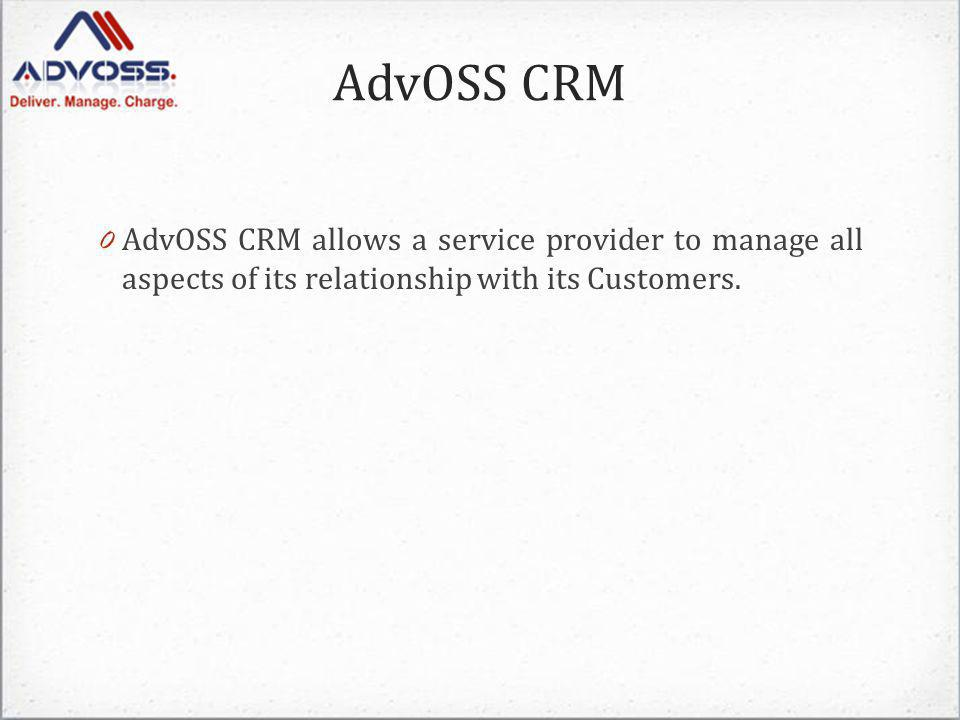 AdvOSS CRM 0 AdvOSS CRM allows a service provider to manage all aspects of its relationship with its Customers.
